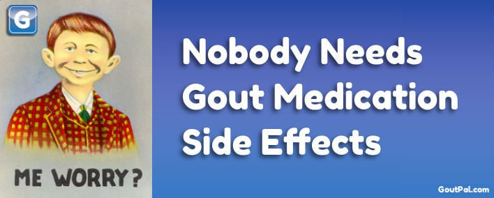 Nobody Needs Gout Medication Side Effects